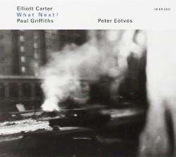 What Next? by Elliott Carter ,   Paul Griffiths ;   Peter Eötvös
